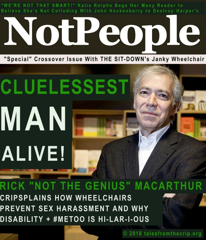 """WE'RE NOT THAT SMART!"" Katie Roiphe Begs Her Many Reader to Believe She's Not Colluding With John Hockenberry to Destroy Harper's; NotPeople; ""Special"" Crossover Issue With THE SIT-DOWN's Janky Wheelchair; Cluelessest Man Alive! RICK ""NOT THE GENIUS"" MACARTHUR; CRIPSPLAINS HOW WHEELCHAIRS PREVENT SEX HARASSMENT AND WHY DISABILITY + #METOO IS HI-LAR-I-OUS'; © 2018 talesfromthecrip.org"