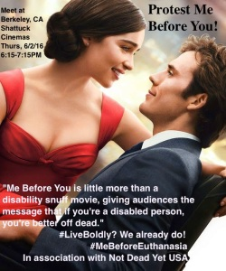 "Promo image of Me Before You movie. Text: Protest Me Before You! Meet at Berkeley, CA Shattuck Cinemas 6/2, 6:15-7:15PM. ""Me Before You is little more than a disability snuff move, giving audiences the message that if you're a disabled person, you're better off dead."" #LiveBoldly? We already do! #MeBeforeEuthanasia In assoc with Not Dead Yet USA"
