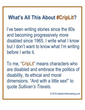 "What's All This About #CripLit? I've been writing stories since the 80s and becoming progressively more disabled since 1965. I write what I know but I don't want to know what I'm writing before I write it. To me, ""CripLit"" means characters who are disabled and embrace the politics of disability, its ethical and moral dimensions. ""And with a little sex!"" to quote Sullivan's Travels. © 2016 talesfromthecripblog.com"