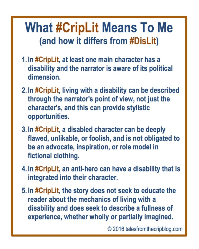 What #CripLit Means To Me (and how it differs from #DisLit) 1. In #CripLit, at least one main character has a disability and the narrator is aware of its political dimension. 2. In #CripLit, living with a disability can be described through the narrator's point of view, not just the character's, and this can provide stylistic opportunities. 3. In #CripLit, a disabled character can be deeply flawed, unlikable, or foolish, and is not obligated to be an advocate, inspiration, or role model in fictional clothing. 4. In #CripLit, an anti-hero can have a disability that is integrated into their character. 5. In #CripLit, the story does not seek to educate the reader about the mechanics of living with a disability and does seek to describe a fullness of experience, whether wholly or partially imagined. © 2016 talesfromthecripblog.com