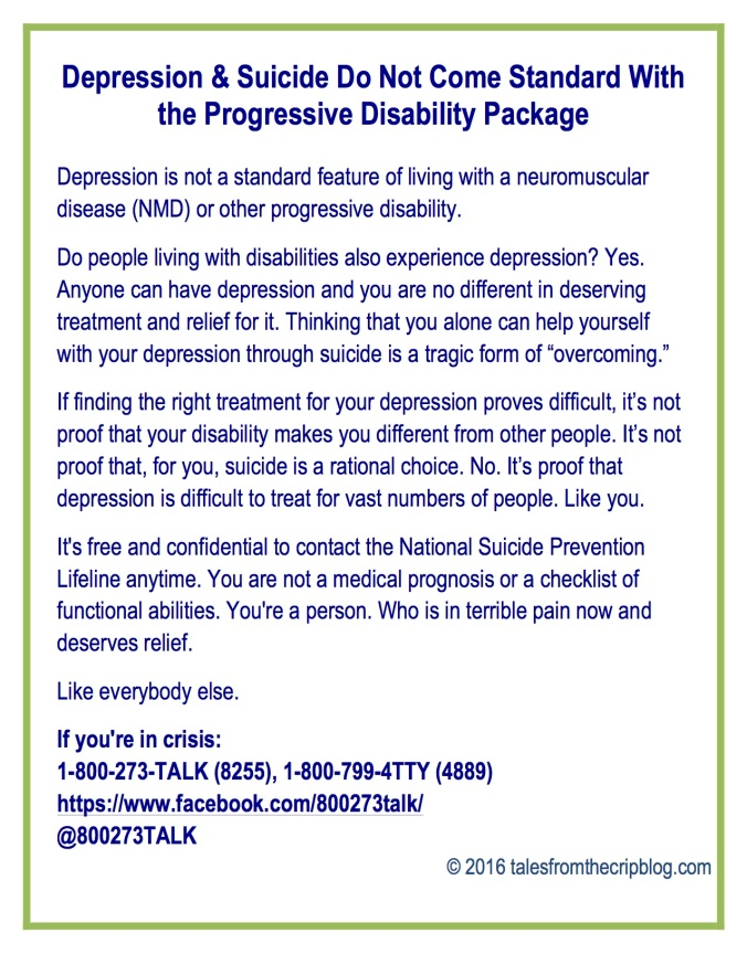 "Depression & Suicide Do Not Come Standard With the Progressive Disability Package Depression is not a standard feature of living with a neuromuscular disease (NMD) or other progressive disability. Do people living with disabilities also experience depression? Yes. Anyone can have depression and you are no different in deserving treatment and relief for it. Thinking that you alone can help yourself with your depression through suicide is a tragic form of ""overcoming."" If finding the right treatment for your depression proves difficult, it's not proof that your disability makes you different from other people. It's not proof that, for you, suicide is a rational choice. No. It's proof that depression is difficult to treat for vast numbers of people. Like you. It's free and confidential to contact the National Suicide Prevention Lifeline anytime. You are not a medical prognosis or a checklist of functional abilities. You're a person. Who is in terrible pain now and deserves relief. Like everybody else. If you're in crisis: 1-800-273-TALK (8255), 1-800-799-4TTY (4889) https://www.facebook.com/800273talk/ @800273TALK © 2016 talesfromthecripblog.com"
