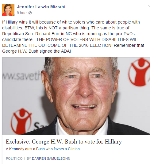 The post shows a picture of George H. W. Bush and links to a news story of him saying he will vote for Clinton. Mizrahi wrote: If Hillary wins it will because of white voters who care about people with disabilities. BTW, this is NOT a partisan thing. The same is true of Republican Sen. Richard Burr in NC who is running as the pro-PwDs candidate there.. THE POWER OF VOTERS WITH DISABILITIES WILL DETERMINE THE OUTCOME OF THE 2016 ELECTION! Remember that George H.W. Bush signed the ADA!