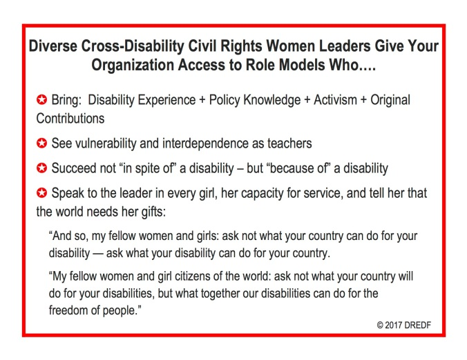 "Diverse Cross-Disability Civil Rights Women Leaders Give Your Organization Access to Role Models Who…. ✪ Bring: Disability Experience + Policy Knowledge + Activism + Original Contributions ✪ See vulnerability and interdependence as teachers ✪ Succeed not ""in spite of"" a disability – but ""because of"" a disability ✪ Speak to the leader in every girl, her capacity for service, and tell her that the world needs her gifts: ""And so, my fellow women and girls: ask not what your country can do for your disability — ask what your disability can do for your country. ""My fellow women and girl citizens of the world: ask not what your country will do for your disabilities, but what together our disabilities can do for the freedom of people."" © 2017 DREDF"