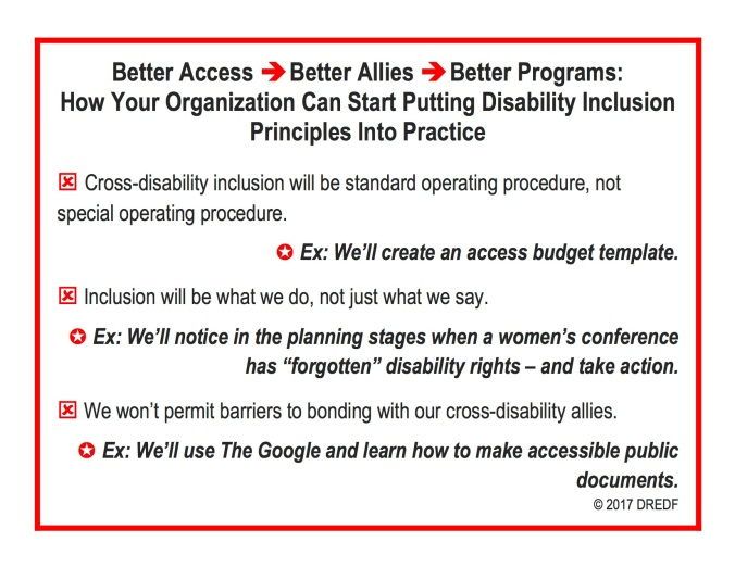 "Better Access ⇒Better Allies ⇒Better Programs: How Your Organization Can Start Putting Disability Inclusion Principles Into Practice ý Cross-disability inclusion will be standard operating procedure, not special operating procedure. ✪ Ex: We'll create an access budget template. ý Inclusion will be what we do, not just what we say. ✪ Ex: We'll notice in the planning stages when a women's conference has ""forgotten"" disability rights – and take action. ý We won't permit barriers to bonding with our cross-disability allies. ✪ Ex: We'll use The Google and learn how to make accessible public documents. © 2017 DREDF"