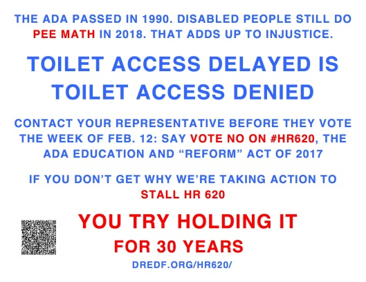"THE ADA PASSED IN 1990. DISABLED PEOPLE STILL DO PEE MATH IN 2018. THAT ADDS UP TO INJUSTICE. TOILET ACCESS DELAYED IS TOILET ACCESS DENIED CONTACT YOUR REPRESENTATIVE BEFORE THEY VOTE THE WEEK OF FEB. 12: SAY VOTE NO ON #HR620, THE ADA EDUCATION AND ""REFORM"" ACT OF 2017 IF YOU DON'T GET WHY WE'RE TAKING ACTION TO STALL HR 620 YOU TRY HOLDING IT FOR 30 YEARS DREDF.ORG/HR620/"