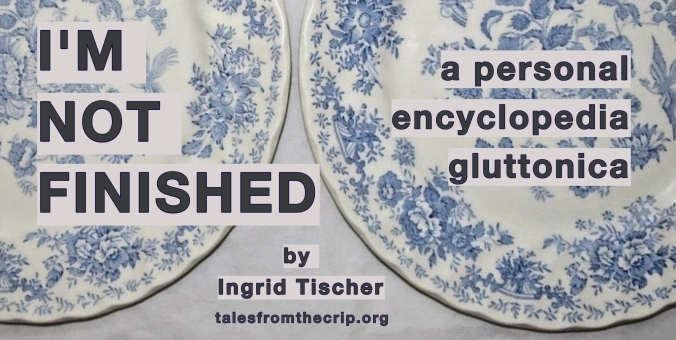 Photo of 2 blue and white dinner plates. Text: I'M NOT FINISHED, a personal encyclopedia gluttonica by Ingrid Tischer talesfromthecrip.org
