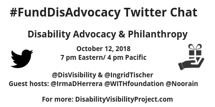 #FundDisAdvocacy Twitter Chat, Disability Advocacy & Philanthropy, October 12, 2018 7 pm Eastern / 4 pm Pacific, Twitter image, hand holding gift box image; @DisVisibility & @IngridTischer Guest Hosts @IrmaDHerrera @WITHfoundation @Noorain For More: DisabilityVisibilityProject.com