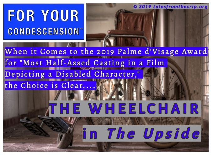 "A photo of a janky wheelchair overlaid with: FOR YOUR CONDESCENION, When it comes to the 2019 Palme d'Visage Award for ""Most Half-Assed Casting in a Film Depicting a Disabled Character,"" the Choice is Clear....THE WHEELCHAIR in The Upside © 2019 talesfromthecrip.org"