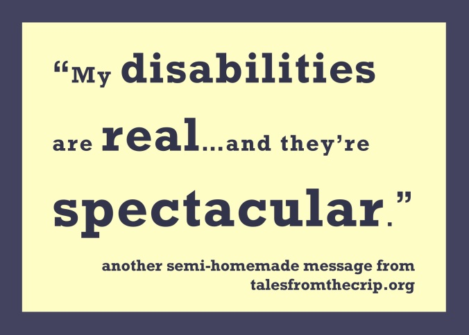 """My disabilities are real...and they're spectacular."" another semi-homemade message from talesfromthecrip.org"