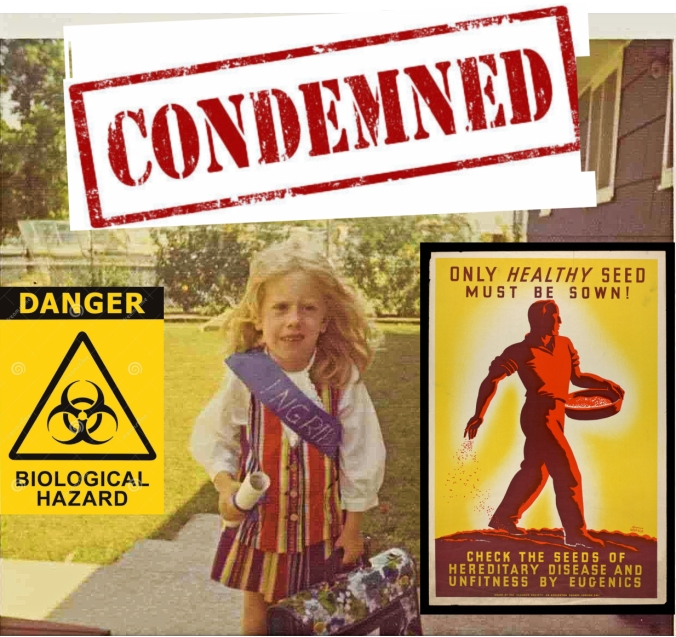 A composite image of a color photo of the author at 5 years old: a blonde, white girl in a rainbow skirt and vest, and a purple sash with INGRID in gold glitter, clutching a diploma and bookbag. Above her is a CONDEMNED banner graphic. To her left, a sign reading Danger, Biological Hazard; to her right, a vintage sign of a strong man on a field, Only HEALTHY Seed Must Be Sown! Check the Seeds of Hereditary Disease and Unfitness By Eugenics