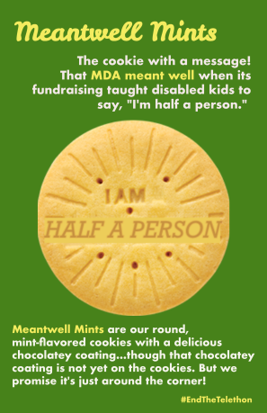 """Parody Girl Scout cookie image altered to read I AM HALF A PERSON. Text: Meantwell Mints The cookie with a message! That MDA meant well wen its fundraising taught disabled kids to say, """"I'm half a person."""" Meantwell Mints are our round, mint-flavored cookies with a delicious chocolatey coating...though that chocolatey coating is not yet on the cookies. But we promise it's just around the corner! #EndTheTelethon"""