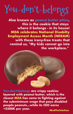 "Parody Girl Scout cookie with picture of Tagalongs aka peanut butter patties: You-don't-belongs. Also known as peanut butter pities, this is the cookie that stays where it belongs - in its house! MDA celebrates National Disabilty Employment Access Month (NDEAM) with these irony-free treats that remind us, ""My kids cannot go into the workplace."" You-don't-belongs are crispy cookies layered with peanut butter, which is the closest MDA has come to fighting against the subminimum wage that pays disabled people peanuts...while its CEO earns +$500K per year. #EndTheTelethon"